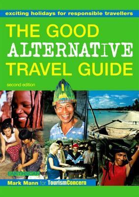 The Good Alternative Travel Guide: Exciting Holidays for Responsible Travellers: Exciting Holidays for Responsible Travelers  by  Mark Mann