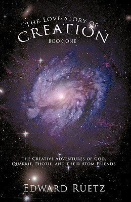 The Love Story of Creation: Book One: The Creative Adventures of God, Quarkie, Photie, and Their Atom Friends  by  Ruetz Edward Ruetz