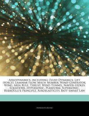 Aerodynamics, including: Fluid Dynamics, Lift (force), Laminar Flow, Mach Number, Wind Generator, Wing, Area Rule, Thrust, Wind Tunnel, Navier-stokes Equations, Hypersonic, Planform, Supersonic, Bernoullis Principle, Aeroelasticity, Biot-savart Law  by  Hephaestus Books