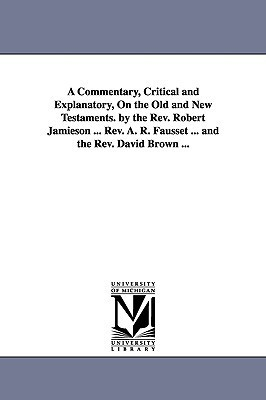 A   Commentary, Critical and Explanatory, on the Old and New Testaments.  by  the REV. Robert Jamieson ... REV. A. R. Fausset ... and the REV. David Bro by Robert Jamieson