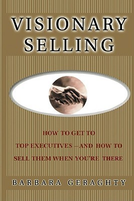 Visionary Selling: How to Get to Top Executives and How to Sell Them When Youre There  by  Barbara Geraghty