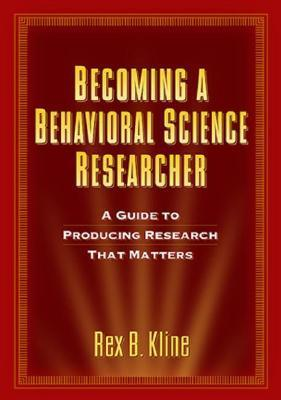 Becoming a Behavioral Science Researcher: A Guide to Producing Research That Matters  by  Rex B. Kline