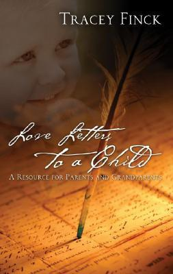 Love Letters to a Child: A Resource for Parents and Grandparents  by  Tracey Finck