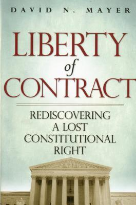 Liberty of Contract: Rediscovering a Lost Constitutional Right  by  David N. Mayer