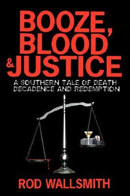 Booze, Blood and Justice: A Southern Tale of Death, Decadence and Redemption Rod Wallsmith