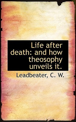 Life After Death: And How Theosophy Unveils It.  by  Charles W. Leadbeater