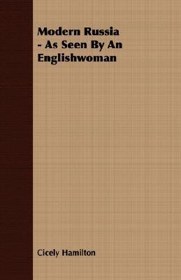 Modern Russia - As Seen  by  an Englishwoman by Cicely Hamilton