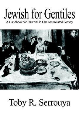 Jewish for Gentiles: A Handbook for Survival in Our Assimilated Society  by  Toby R. Serrouya