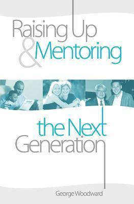 Raising Up and Mentoring the Next Generation: The Heart of a Godly Father George Woodward