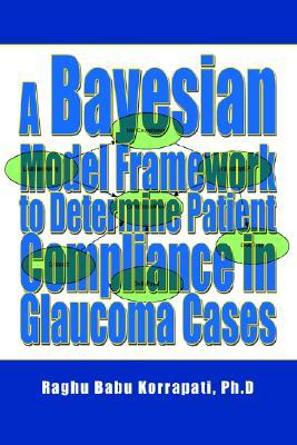 A Bayesian Model Framework to Determine Patient Compliance in Glaucoma Cases  by  Raghu B. Korrapati