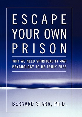 Escape Your Own Prison: Why We Need Spirituality and Psychology to Be Truly Free Bernard Starr