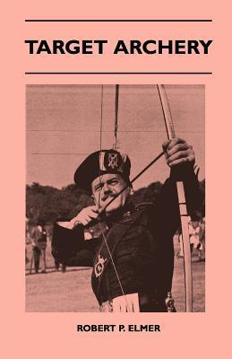 Target Archery - With a History of Archery in America and an Additional Appendix Covering Records in British Archery to 1951  by  Robert P. Elmer