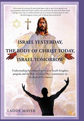 Israel Yesterday, the Body of Christ Today, Israel Tomorrow: Understanding the Relationship Between Israels Kingdom Program and the Body of Christ Plus a Commentary on the Book of Revelation  by  Ladde Mayer