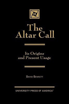 Altar Call: The Origins and Present Usage David Malcolm Bennett