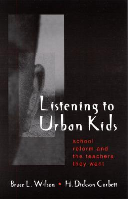 Listening to Urban Kids: School Reform and the Teachers They Want  by  Bruce L. Wilson