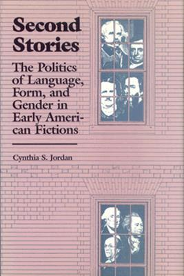 Second Stories: The Politics of Language, Form, and Gender in Early American Fictions  by  Cynthia S. Jordon
