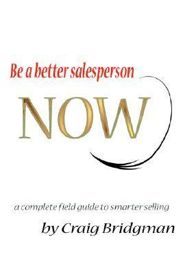 Be a Better Salesperson Now!: A Complete Field Guide to Smarter Selling Craig Bridgman