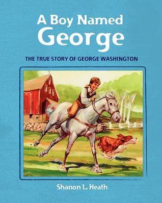 A Boy Named George: The True Story of George Washington MR Shanon L. Heath