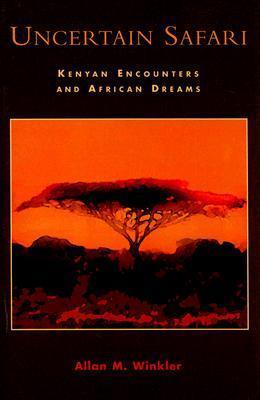 Uncertain Safari: Kenyan Encounters and African Dreams  by  Allan M. Winkler