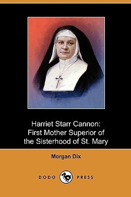 Harriet Starr Cannon: First Mother Superior of the Sisterhood of St. Mary Morgan Dix