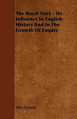 The Royal Navy - Its Influence in English History and in the Growth of Empire John Leyland