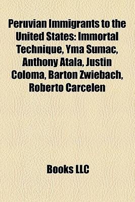 Peruvian Immigrants to the United States: Immortal Technique, Yma Sumac, Anthony Atala, Justin Coloma, Barton Zwiebach, Roberto Carcelen  by  Books LLC