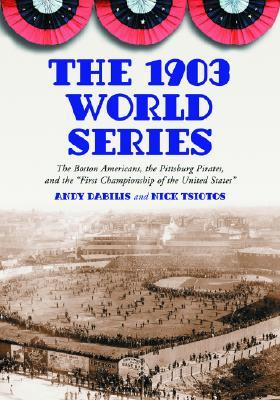 The 1903 World Series: The Boston Americans, the Pittsburg Pirates, and the First Championship of the United States  by  Andy Dabilis