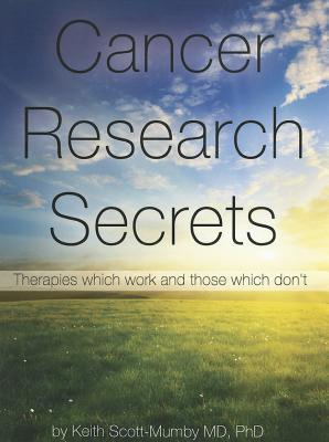 Cancer Research Secrets: Therapies Which Work and Those Which Dont  by  Keith Scott-Mumby