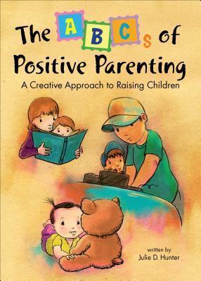 The ABCs of Positive Parenting: A Creative Approach to Raising Children Julie D. Hunter