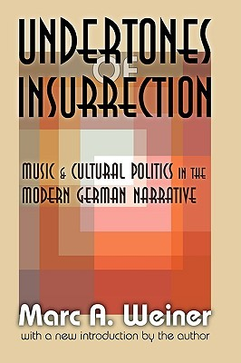 Undertones of Insurrection: Music & Cultural Politics in the Modern German Narrative  by  Marc A. Weiner