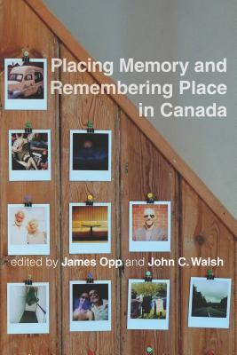 Placing Memory and Remembering Place in Canada  by  James Opp