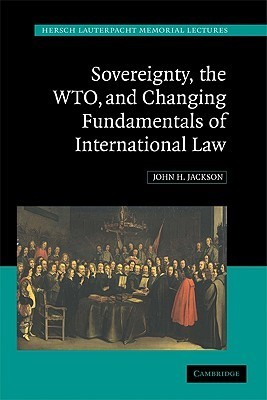 Sovereignty, the WTO and Changing Fundamentals of International Law John H. Jackson