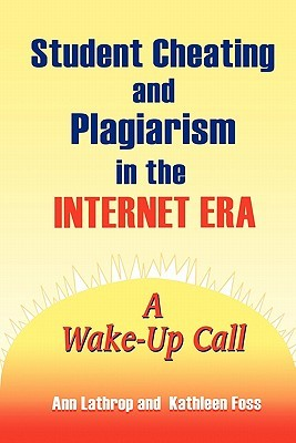 Student Cheating and Plagiarism in the Internet Era: A Wake-Up Call Ann Lathrop