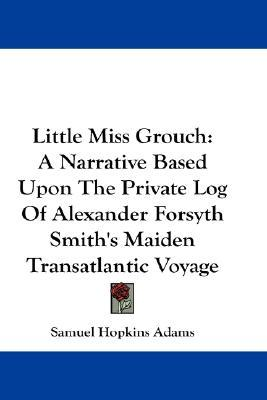 Little Miss Grouch: A Narrative Based Upon the Private Log of Alexander Forsyth Smiths Maiden Transatlantic Voyage  by  Samuel Hopkins Adams