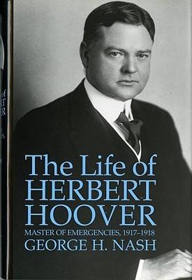 The Life of Herbert Hoover, Volume 3: Master of Emergencies, 1917-1918 George H. Nash