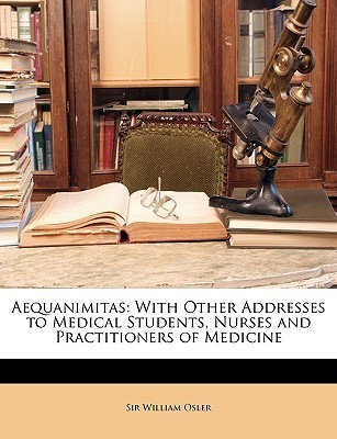 Aequanimitas: With Other Addresses to Medical Students, Nurses and Practitioners of Medicine  by  William Osler