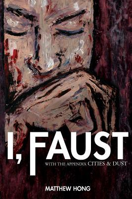 I, Faust: With the Appendix Cities & Dust  by  Matthew Hong