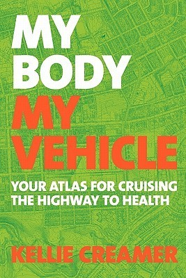 My Body, My Vehicle: Your Atlas for Cruising the Highway to Health Kellie Creamer