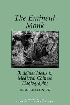 Eminent Monk: Buddhist Ideals in Medieval Chinese Hagiography John Kieschnick