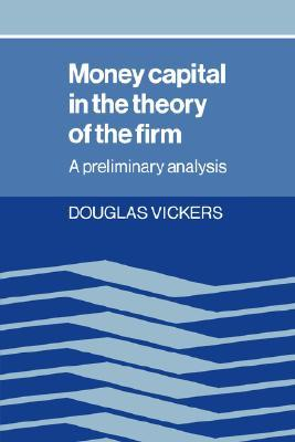 Money Capital in the Theory of the Firm: A Preliminary Analysis  by  Douglas Vickers