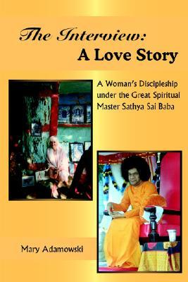 The Interview: A Love Story: A Womans Discipleship Under the Great Spiritual Master Sathya Sai Baba  by  Mary Adamowski