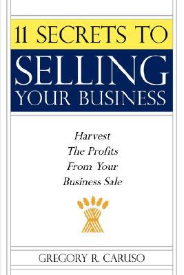 11 Secrets to Selling Your Business: Harvest the Profits from Your Business Sale  by  Gregory Caruso