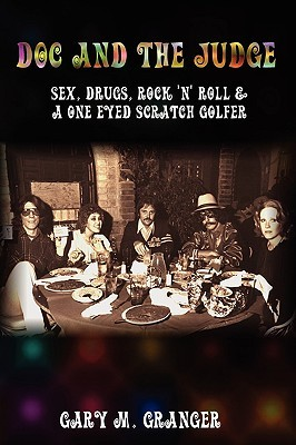Doc and the Judge: Sex, Drugs, Rock n Roll & a One Eyed Scratch Golfer Gary M. Granger