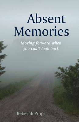 Absent Memories: Moving Forward When You Cant Look Back Rebecah Propst
