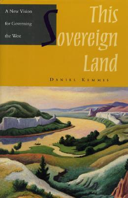 This Sovereign Land: A New Vision For Governing The West  by  Daniel Kemmis