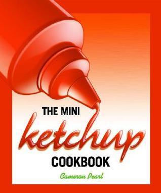 The Mini Ketchup Cookbook Cameron Pearl