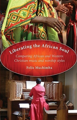 Liberating the African Soul: Comparing African and Western Christian Music and Worship Styles  by  Felix Muchimba