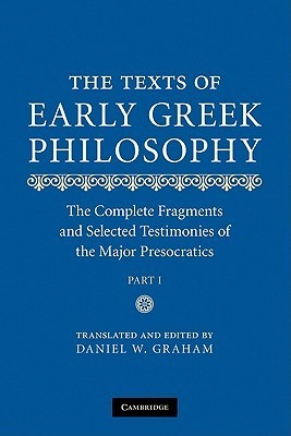 The Texts of Early Greek Philosophy: The Complete Fragments and Selected Testimonies of the Major Presocratics  by  Daniel W. Graham