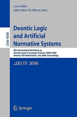 Deontic Logic and Artificial Normative Systems: 8th International Workshop on Deontic Logic in Computer Science, Deon 2006, Utrecht, the Netherlands, July 12-14, 2006, Proceedings  by  Lou Goble
