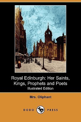Royal Edinburgh: Her Saints, Kings, Prophets and Poets (Illustrated Edition)  by  Margaret Oliphant